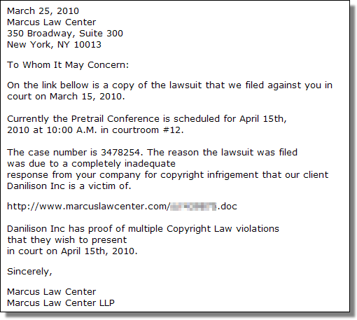 To Whom It May Concern: On the link bellow is a copy of the lawsuit that we filed against you in<br />court on March 15, 2010. Currently the Pretrail Conference is scheduled for April 15th,<br />2010 at 10:00 A.M. in courtroom #12. The case number is 3478254. The reason the lawsuit was filed<br />was due to a completely inadequate response from your company for copyright infrigement that our client<br />Danilison Inc is a victim of. www.marcuslawcenter.com