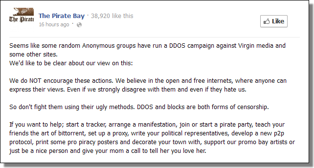 Seems like some random Anonymous groups have run a DDOS campaign against Virgin media and some other sites. We'd like to be clear about our view on this: We do NOT encourage these actions. We believe in the open and free internets, where anyone can express their views. Even if we strongly disagree with them and even if they hate us. So don't fight them using their ugly methods. DDOS and blocks are both forms of censorship. If you want to help; start a tracker, arrange a manifestation, join or start a pirate party, teach your friends the art of bittorrent, set up a proxy, write your political representatives, develop a new p2p protocol, print some pro piracy posters and decorate your town with, support our promo bay artists or just be a nice person and give your mom a call to tell her you love her.