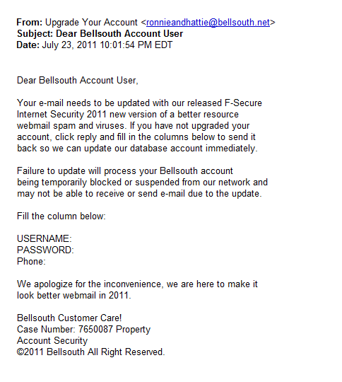 Ronnieandhattie: Dear Bellsouth Account User,<br /><br />Your e-mail needs to be updated with our released F-Secure <br />Internet Security 2011 new version of a better resource <br />webmail spam and viruses. If you have not upgraded your <br />account, click reply and fill in the columns below to send it <br />back so we can update our database account immediately.<br /><br />Failure to update will process your Bellsouth account <br />being temporarily blocked or suspended from our network and <br />may not be able to receive or send e-mail due to the update.<br /><br />Fill the column below:<br /><br />USERNAME:<br />PASSWORD:<br />Phone:<br /><br />We apologize for the inconvenience, we are here to make it <br />look better webmail in 2011.<br /><br />Bellsouth Customer Care!<br />Case Number: 7650087 Property<br />Account Security<br />�2011 Bellsouth All Right Reserved.
