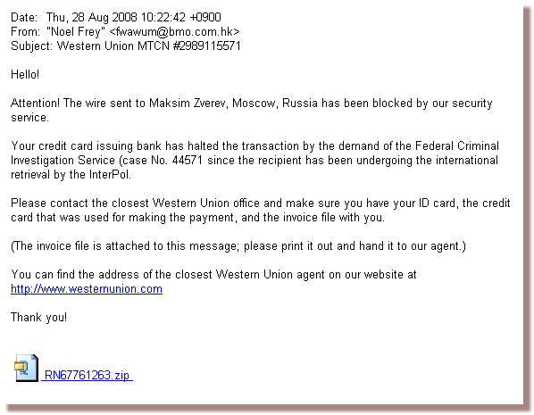 Attention! The wire sent to Maksim Zverev, Moscow, Russia has been blocked by our security service. Your credit card issuing bank has halted the transaction by the demand of the Federal Criminal Investigation Service (case No. 44571 since the recipient has been undergoing the international retrieval by the InterPol. Please contact the closest Western Union office and make sure you have your ID card, the credit card that was used for making the payment, and the invoice file with you.