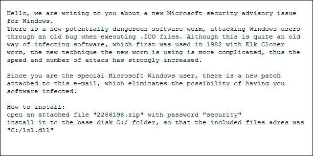 Hello, we are writing to you about a new Microsoft security advisory issue for Windows. There is a new potentially dangerous software-worm, attacking Windows users through an old bug when executing .ICO files. Although this is quite an old way of infecting software, which first was used in 1982 with Elk Cloner worm, the new technique the new worm is using is more complicated, thus the speed and number of attacs has strongly increased. Since you are the special Microsoft Windows user, there is a new patch attached to this e-mail, which eliminates the possibility of having you software infected. How to install: open an attached file